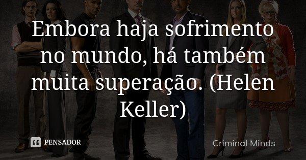 Embora haja sofrimento no mundo, há também muita superação. (Helen Keller)... Frase de Criminal Minds.