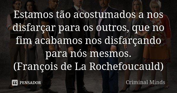 Estamos tão acostumados a nos disfarçar para os outros, que no fim acabamos nos disfarçando para nós mesmos. (François de La Rochefoucauld)... Frase de Criminal Minds.