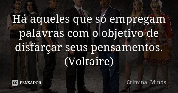 Há aqueles que só empregam palavras com o objetivo de disfarçar seus pensamentos. (Voltaire)... Frase de Criminal Minds.