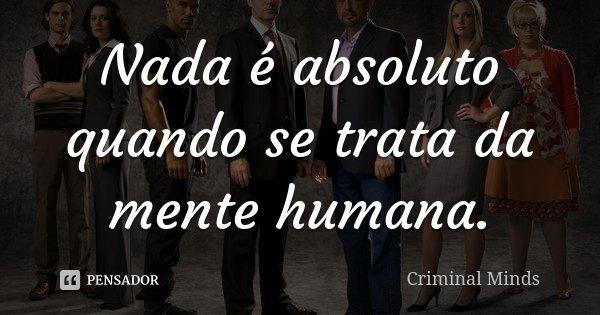 Nada é absoluto quando se trata da mente humana.... Frase de Criminal Minds.