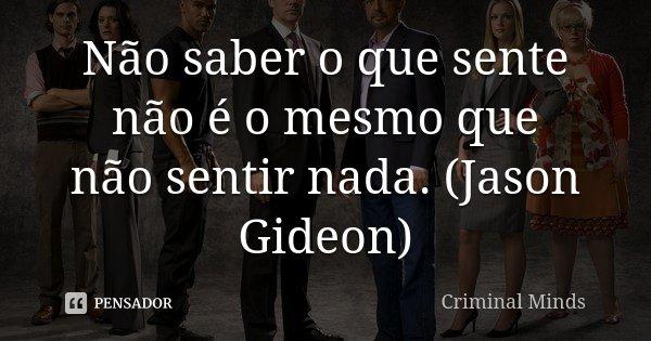 Não saber o que sente não é o mesmo que não sentir nada. (Jason Gideon)... Frase de Criminal Minds.