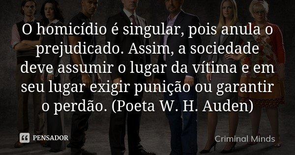 O homicídio é singular, pois anula o prejudicado. Assim, a sociedade deve assumir o lugar da vítima e em seu lugar exigir punição ou garantir o perdão. (Poeta W... Frase de Criminal Minds.