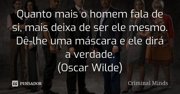 Quanto mais o homem fala de si, mais deixa de ser ele mesmo. Dê-lhe uma máscara e ele dirá a verdade. (Oscar Wilde)... Frase de Criminal Minds.