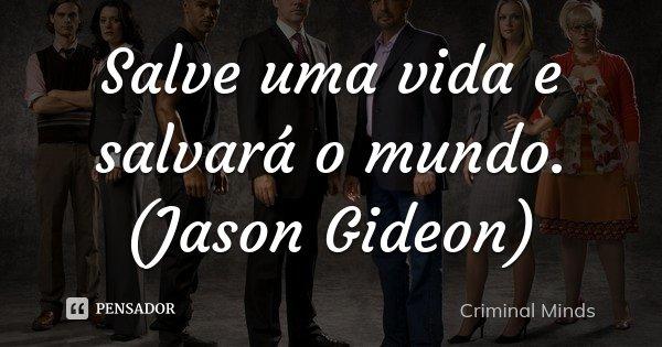 Salve uma vida e salvará o mundo. (Jason Gideon)... Frase de Criminal Minds.