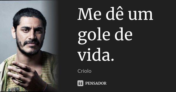 Me dê um gole de vida.... Frase de Criolo.