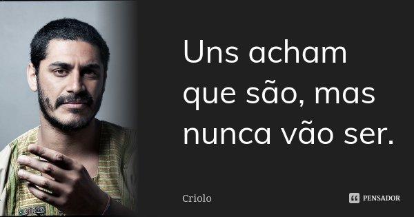 Uns acham que são, mas nunca vão ser.... Frase de Criolo.