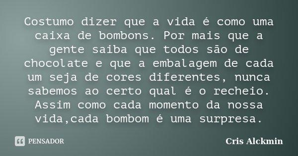 Costumo dizer que a vida é como uma caixa de bombons. Por mais que a gente saiba que todos são de chocolate e que a embalagem de cada um seja de cores diferente... Frase de Cris Alckmin.