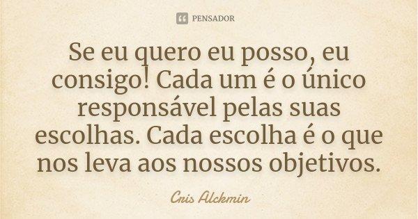 Se eu quero eu posso, eu consigo! Cada um é o único responsável pelas suas escolhas. Cada escolha é o que nos leva aos nossos objetivos.... Frase de Cris Alckmin.
