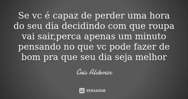Se vc é capaz de perder uma hora do seu dia decidindo com que roupa vai sair,perca apenas um minuto pensando no que vc pode fazer de bom pra que seu dia seja me... Frase de Cris Alckmin.