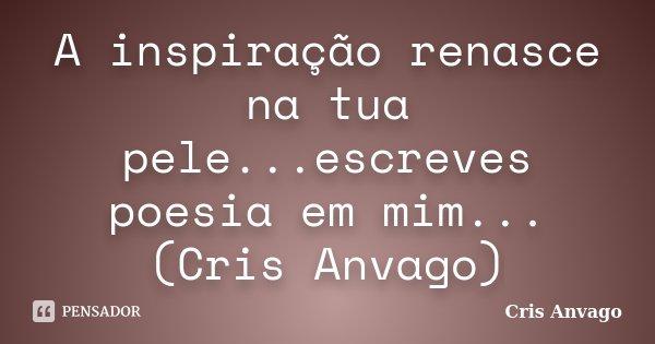 A inspiração renasce na tua pele...escreves poesia em mim...(Cris Anvago)... Frase de Cris Anvago.