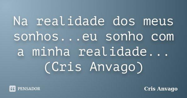Na realidade dos meus sonhos...eu sonho com a minha realidade...(Cris Anvago)... Frase de Cris Anvago.