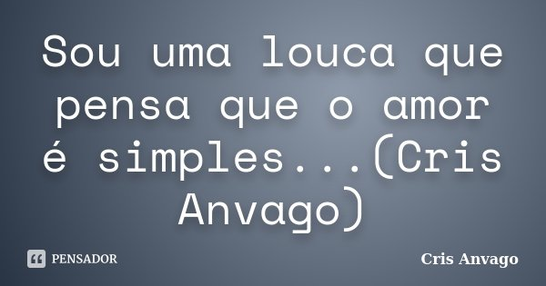 Sou uma louca que pensa que o amor é simples...(Cris Anvago)... Frase de Cris Anvago.