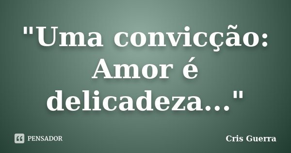 """""""Uma convicção: Amor é delicadeza...""""... Frase de Cris Guerra."""