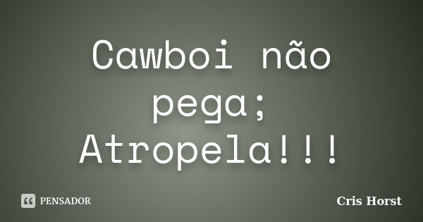 Cawboi não pega; Atropela!!!... Frase de Cris Horst.