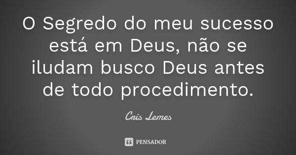 O Segredo do meu sucesso está em Deus,... Cris Lemes