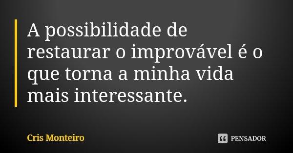 A possibilidade de restaurar o improvável é o que torna a minha vida mais interessante.... Frase de Cris Monteiro.