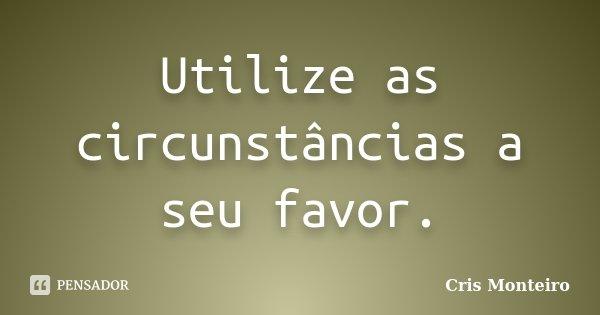 Utilize as circunstâncias a seu favor.... Frase de Cris Monteiro.