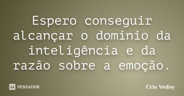 Espero conseguir alcançar o domínio da inteligência e da razão sobre a emoção.... Frase de Cris Vedoy.