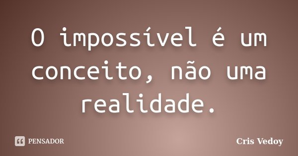O impossível é um conceito, não uma realidade.... Frase de Cris Vedoy.