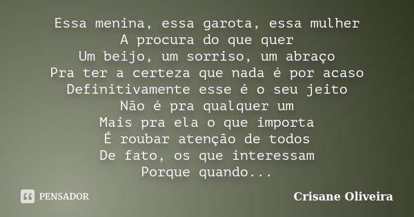 Essa menina, essa garota, essa mulher A procura do que quer Um beijo, um sorriso, um abraço Pra ter a certeza que nada é por acaso Definitivamente esse é o seu ... Frase de Crisane Oliveira.