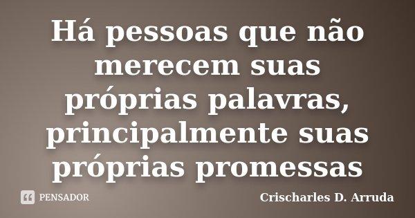 Há pessoas que não merecem suas próprias palavras, principalmente suas próprias promessas... Frase de Crischarles D. Arruda.
