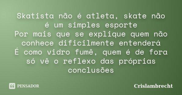 Skatista não é atleta, skate não é um simples esporte Por mais que se explique quem não conhece dificilmente entenderá É como vidro fumê, quem é de fora só vê o... Frase de Crislambrecht.