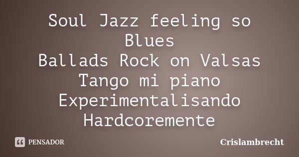 Soul Jazz feeling so Blues Ballads Rock on Valsas Tango mi piano Experimentalisando Hardcoremente... Frase de Crislambrecht.