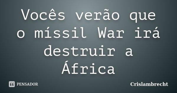 Vocês verão que o míssil War irá destruir a África... Frase de Crislambrecht.
