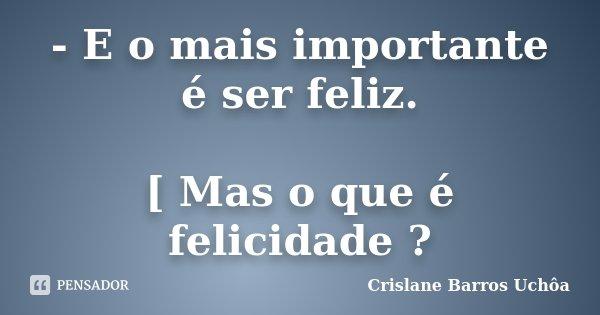 - E o mais importante é ser feliz. [ Mas o que é felicidade ?... Frase de Crislane Barros Uchôa.