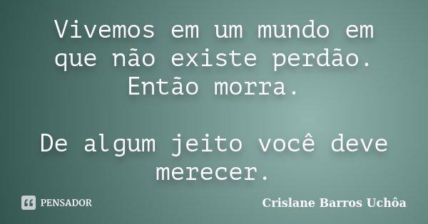 Vivemos em um mundo em que não existe perdão. Então morra. De algum jeito você deve merecer.... Frase de Crislane Barros Uchôa.