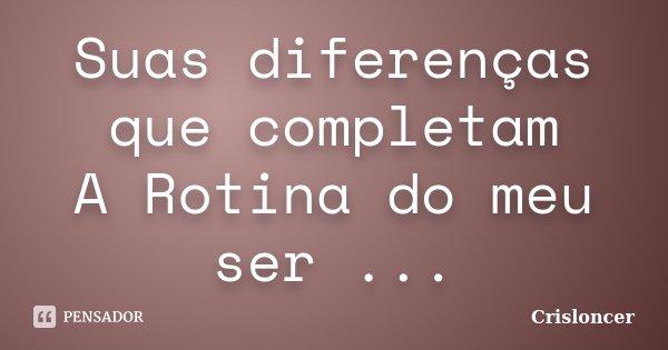Suas diferenças que completam A Rotina do meu ser ...... Frase de Crisloncer.