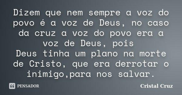 Dizem que nem sempre a voz do povo é a voz de Deus, no caso da cruz a voz do povo era a voz de Deus, pois Deus tinha um plano na morte de Cristo, que era derrot... Frase de Cristal Cruz.