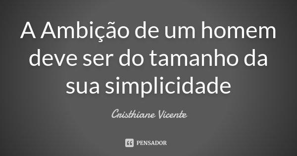 A Ambição de um homem deve ser do tamanho da sua simplicidade... Frase de Cristhiane Vicente.
