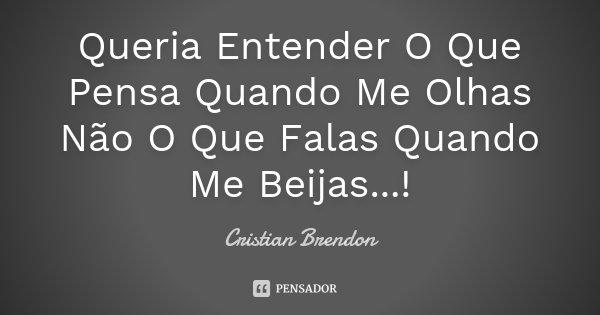 Queria Entender O Que Pensa Quando Me Olhas Não O Que Falas Quando Me Beijas...!... Frase de Cristian Brendon.