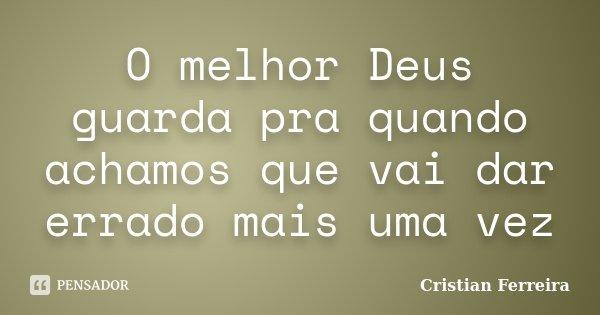 O melhor Deus guarda pra quando achamos que vai dar errado mais uma vez... Frase de Cristian Ferreira.