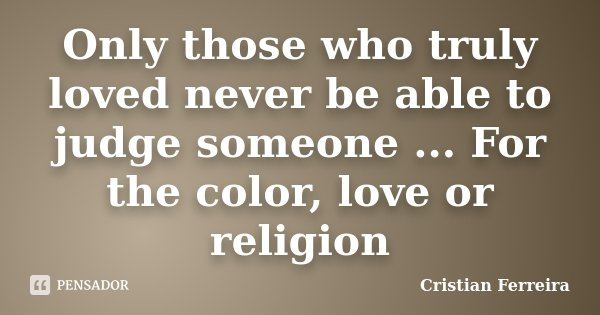 Only those who truly loved never be able to judge someone ... For the color, love or religion... Frase de Cristian Ferreira.