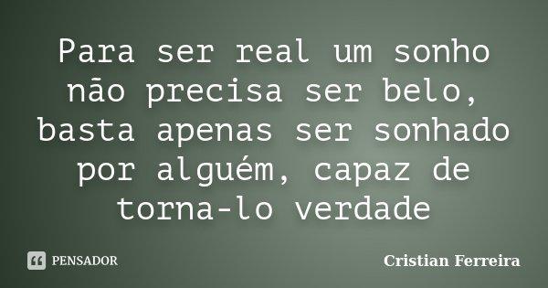 Para ser real um sonho não precisa ser belo, basta apenas ser sonhado por alguém, capaz de torna-lo verdade... Frase de Cristian Ferreira.