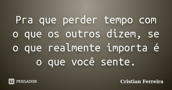 Pra que perder tempo com o que os outros dizem, se o que realmente importa é o que você sente.... Frase de Cristian Ferreira.