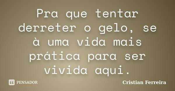 Pra que tentar derreter o gelo, se à uma vida mais prática para ser vivida aqui.... Frase de Cristian Ferreira.