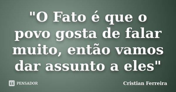 """""""O Fato é que o povo gosta de falar muito, então vamos dar assunto a eles""""... Frase de Cristian Ferreira."""