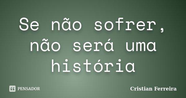 Se não sofrer, não será uma história... Frase de Cristian Ferreira.