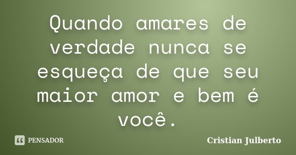 Quando amares de verdade nunca se esqueça de que seu maior amor e bem é você.... Frase de Cristian Julberto.