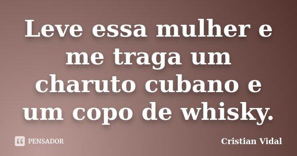 Leve essa mulher e me traga um charuto cubano e um copo de whisky.... Frase de Cristian Vidal.