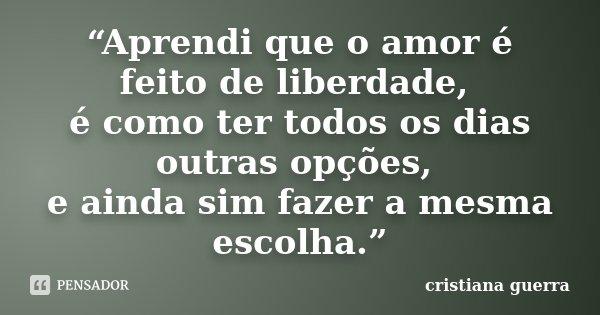 """""""Aprendi que o amor é feito de liberdade, é como ter todos os dias outras opções, e ainda sim fazer a mesma escolha.""""... Frase de Cristiana Guerra."""