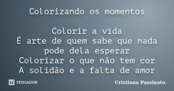 Colorizando os momentos Colorir a vida É arte de quem sabe que nada pode dela esperar Colorizar o que não tem cor A solidão e a falta de amor... Frase de Cristiana Passinato.