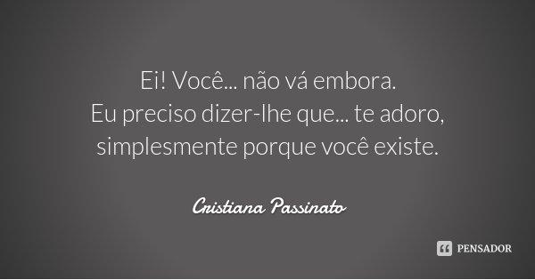 Ei! Você... não vá embora. Eu preciso dizer-lhe que... te adoro, simplesmente porque você existe.... Frase de Cristiana Passinato.
