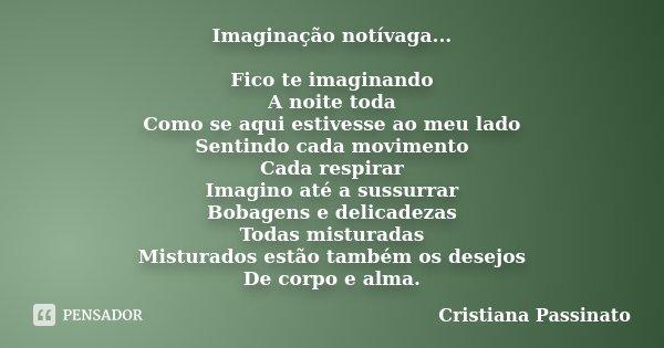 Imaginação notívaga... Fico te imaginando A noite toda Como se aqui estivesse ao meu lado Sentindo cada movimento Cada respirar Imagino até a sussurrar Bobagens... Frase de Cristiana Passinato.
