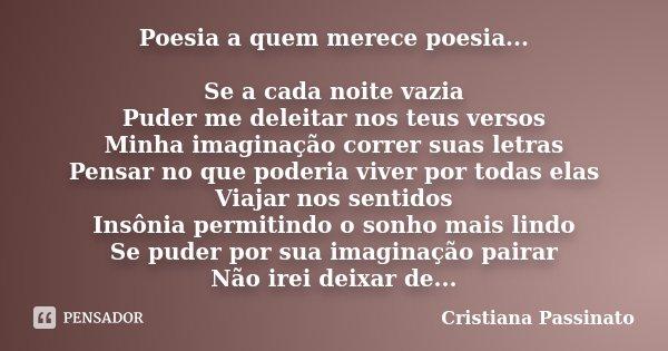 Poesia a quem merece poesia... Se a cada noite vazia Puder me deleitar nos teus versos Minha imaginação correr suas letras Pensar no que poderia viver por todas... Frase de Cristiana Passinato.
