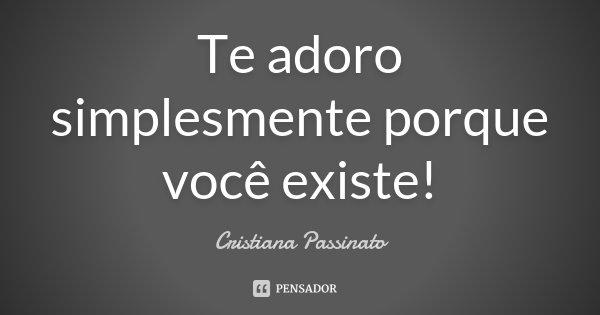Te adoro simplesmente porque você existe!!!... Frase de Cristiana Passinato.