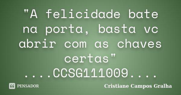 """""""A felicidade bate na porta, basta vc abrir com as chaves certas"""" ....CCSG111009....... Frase de Cristiane Campos Gralha."""